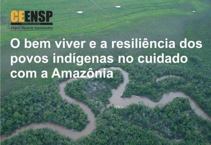 O bem viver e a resiliência dos povos indígenas no cuidado com a Amazônia